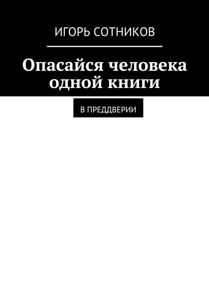 Игорь Сотников Опасайся человека одной книги. Впреддверии игорь сотников опасайся человека одной книги впреддверии