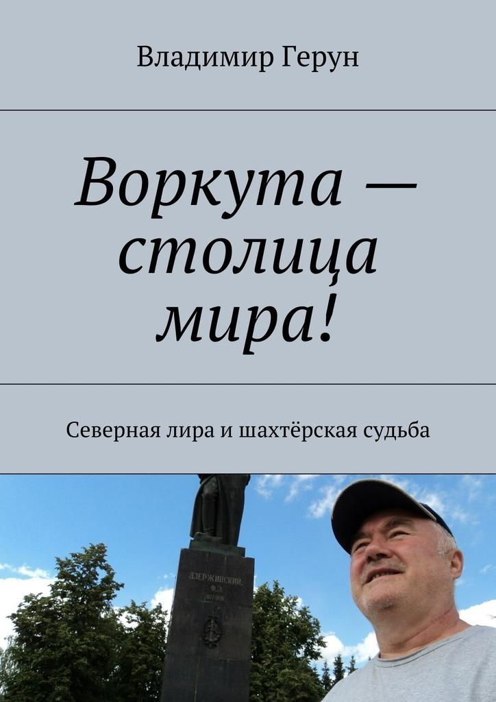Владимир Герун Воркута– столица мира! Северная лира ишахтёрская судьба