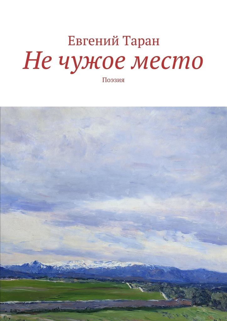 Евгений Васильевич Таран Не чужое место. Поэзия евгений таран вокруг алконоста