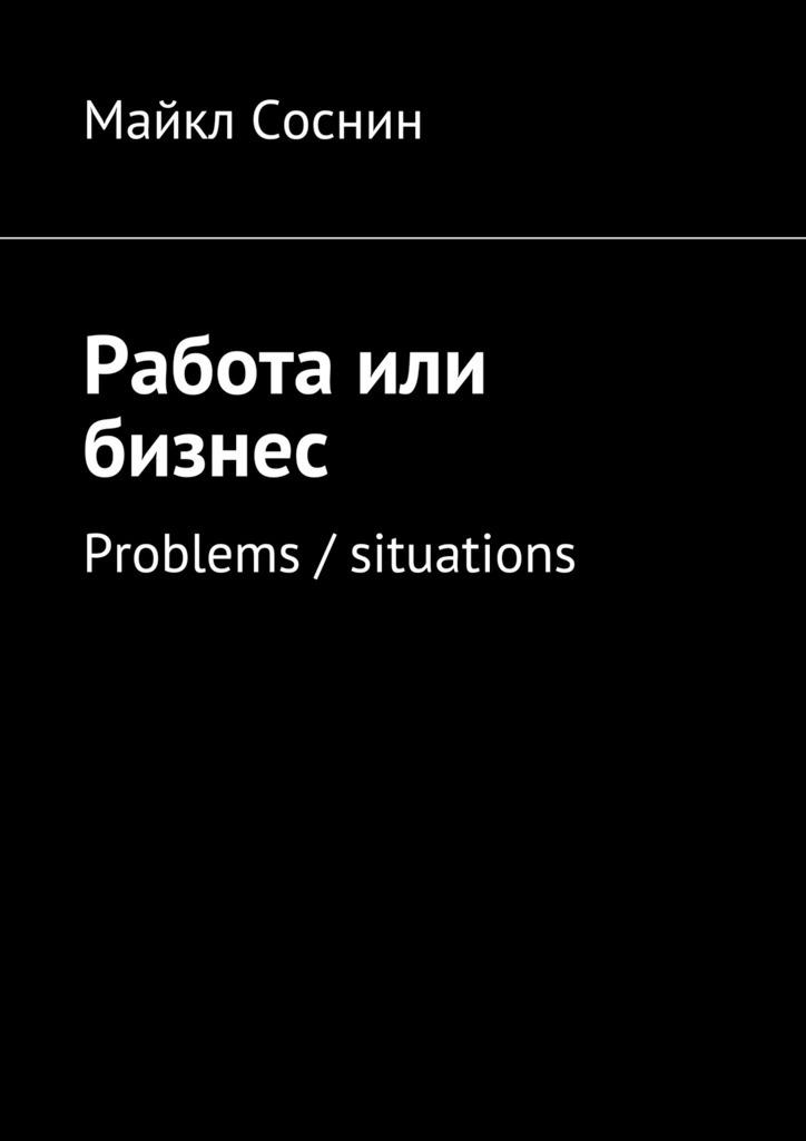 Майкл Соснин Работа или бизнес. Problems / situations майкл соснин работа или бизнес global thinking