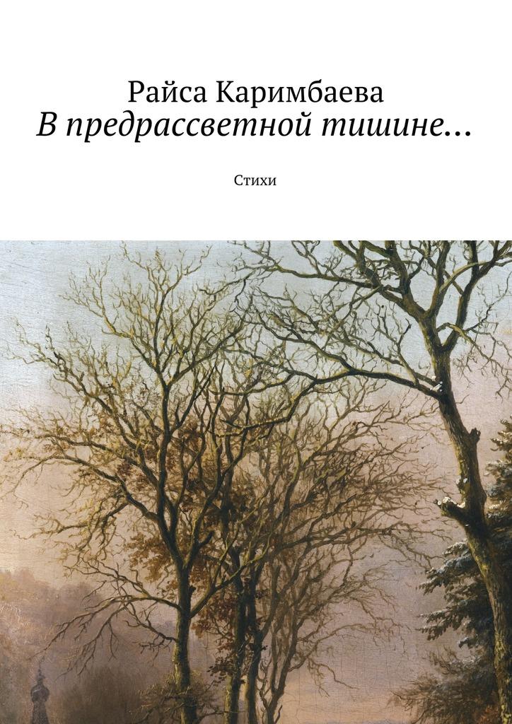 Райса Каримбаева В предрассветной тишине… Стихи райса каримбаева выжившие рассказы