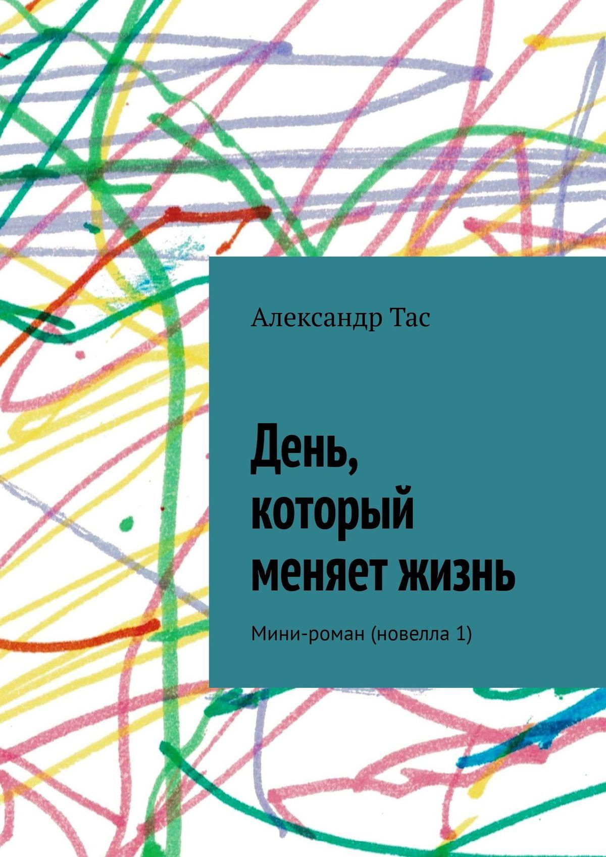 Александр Тас День, который меняет жизнь. Мини-роман (новелла 1) цена