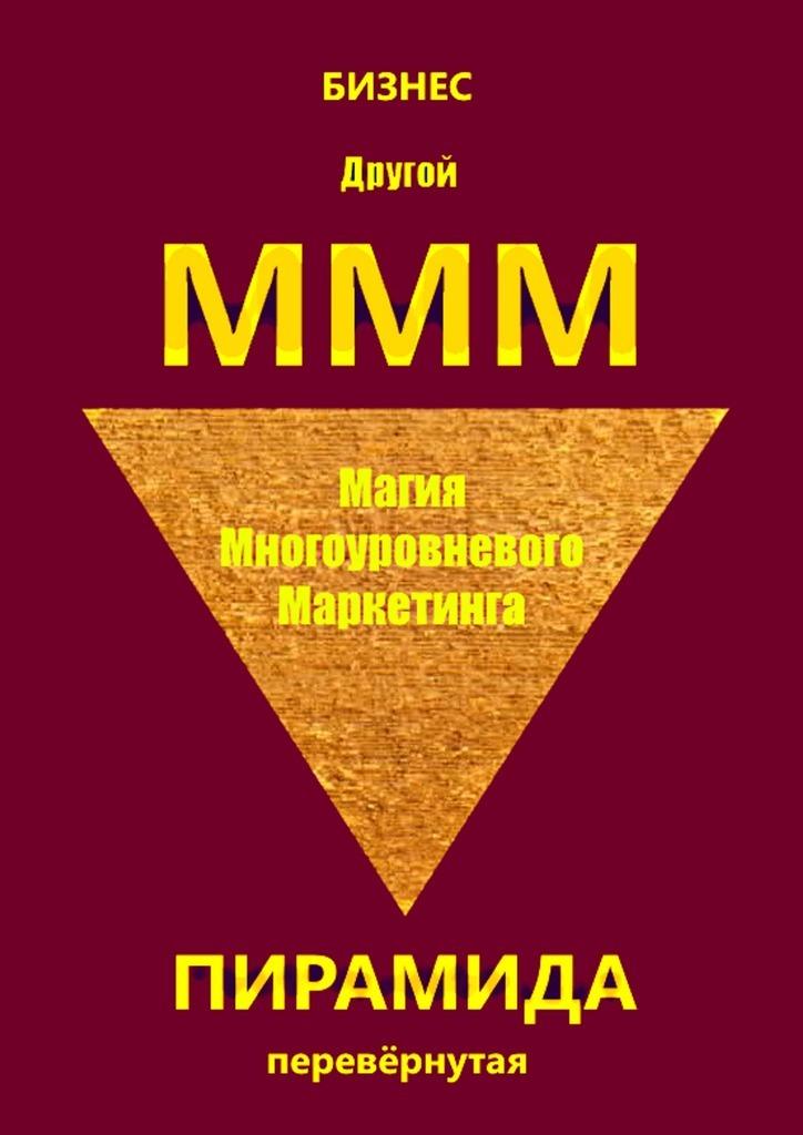 Бизнес Другой МММ. Магия многоуровневого маркетинга. Пирамида перевёрнутая
