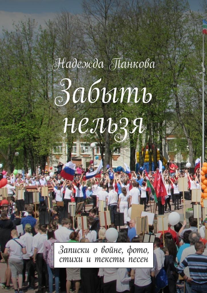 Надежда Панкова Забыть нельзя. Записки о войне,фото,стихи и тексты песен