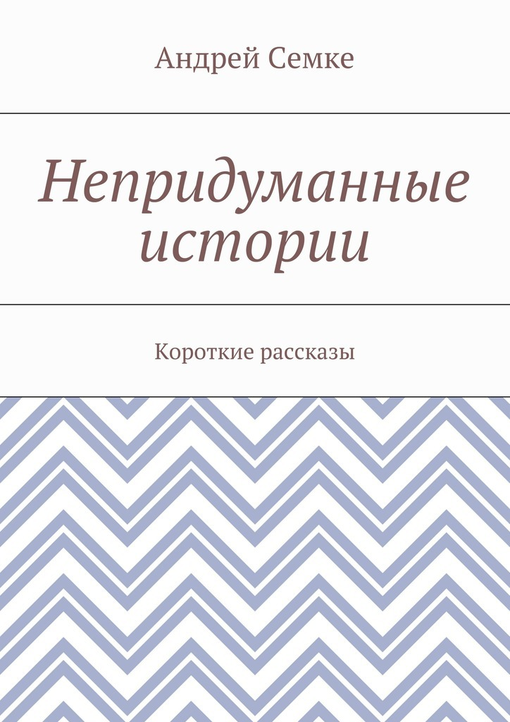 Андрей Семке Непридуманные истории. Короткие рассказы цена 2017