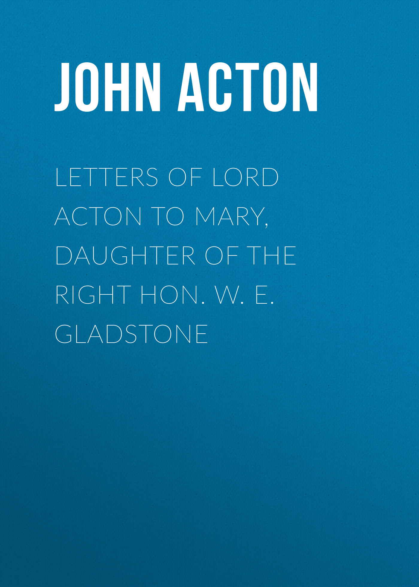 Acton John Emerich Edward Dalberg Acton, Baron Letters of Lord Acton to Mary, Daughter of the Right Hon. W. E. Gladstone acton