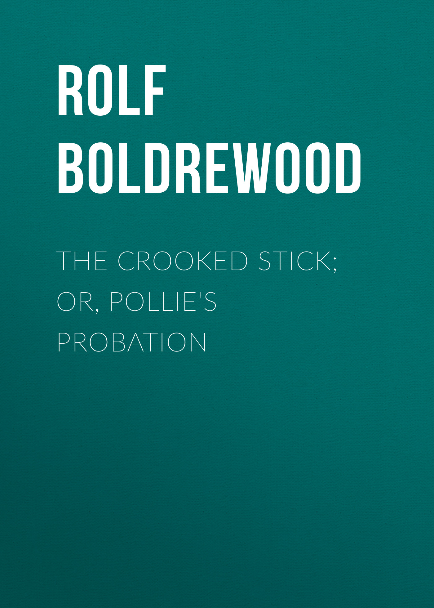 Rolf Boldrewood The Crooked Stick; Or, Pollie's Probation rolf boldrewood the crooked stick or pollie s probation