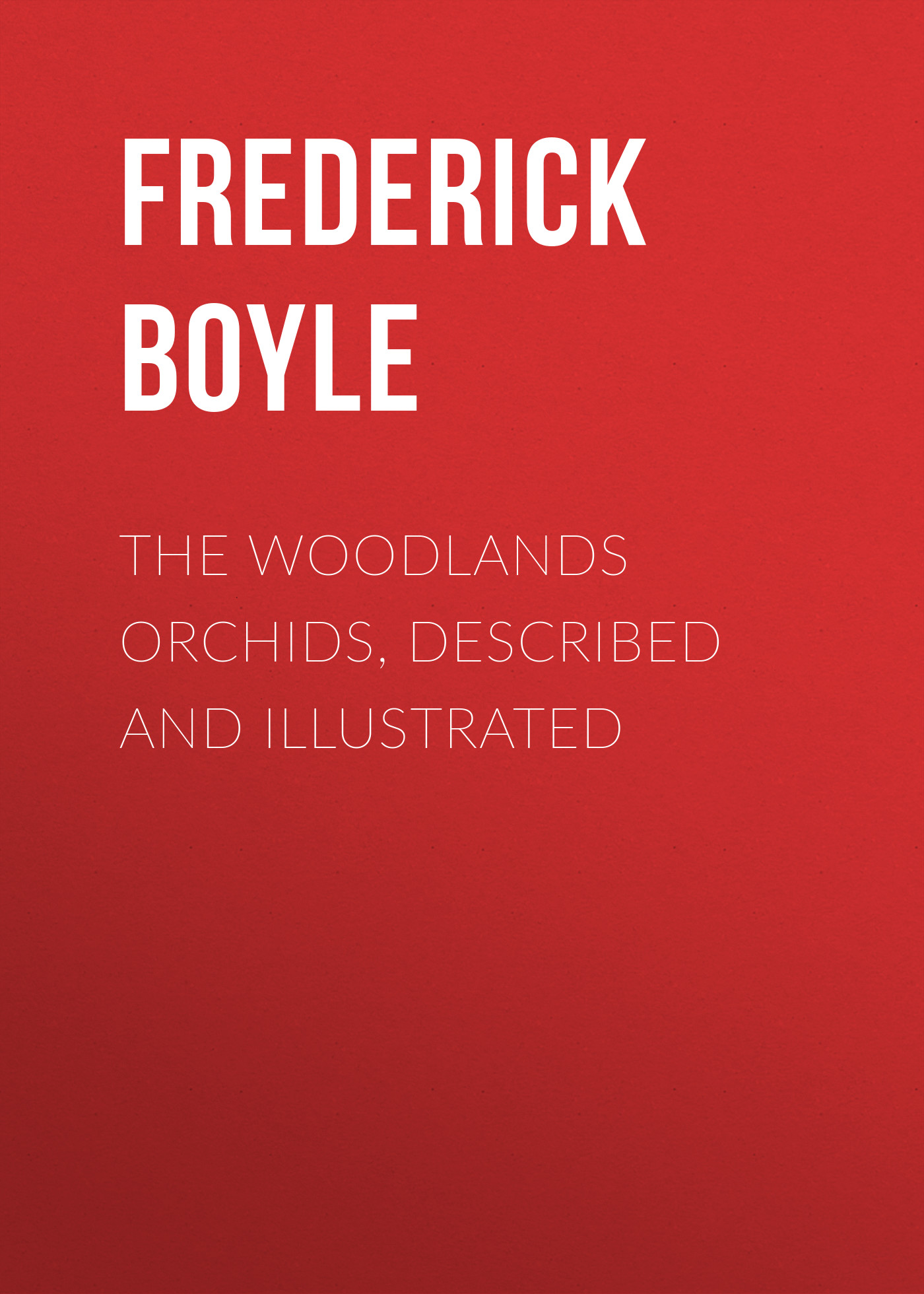 Boyle Frederick The Woodlands Orchids, Described and Illustrated