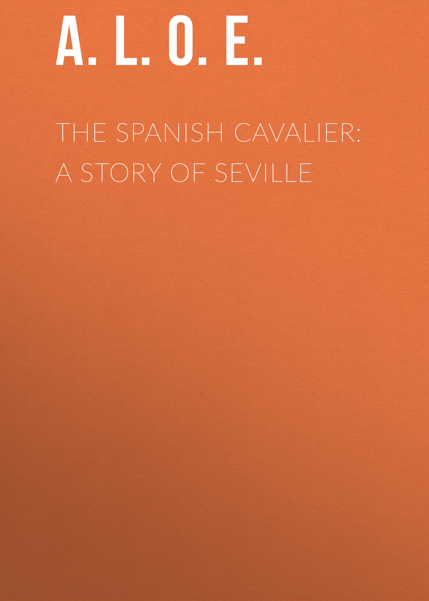 A. L. O. E. The Spanish Cavalier: A Story of Seville anne weale a spanish honeymoon