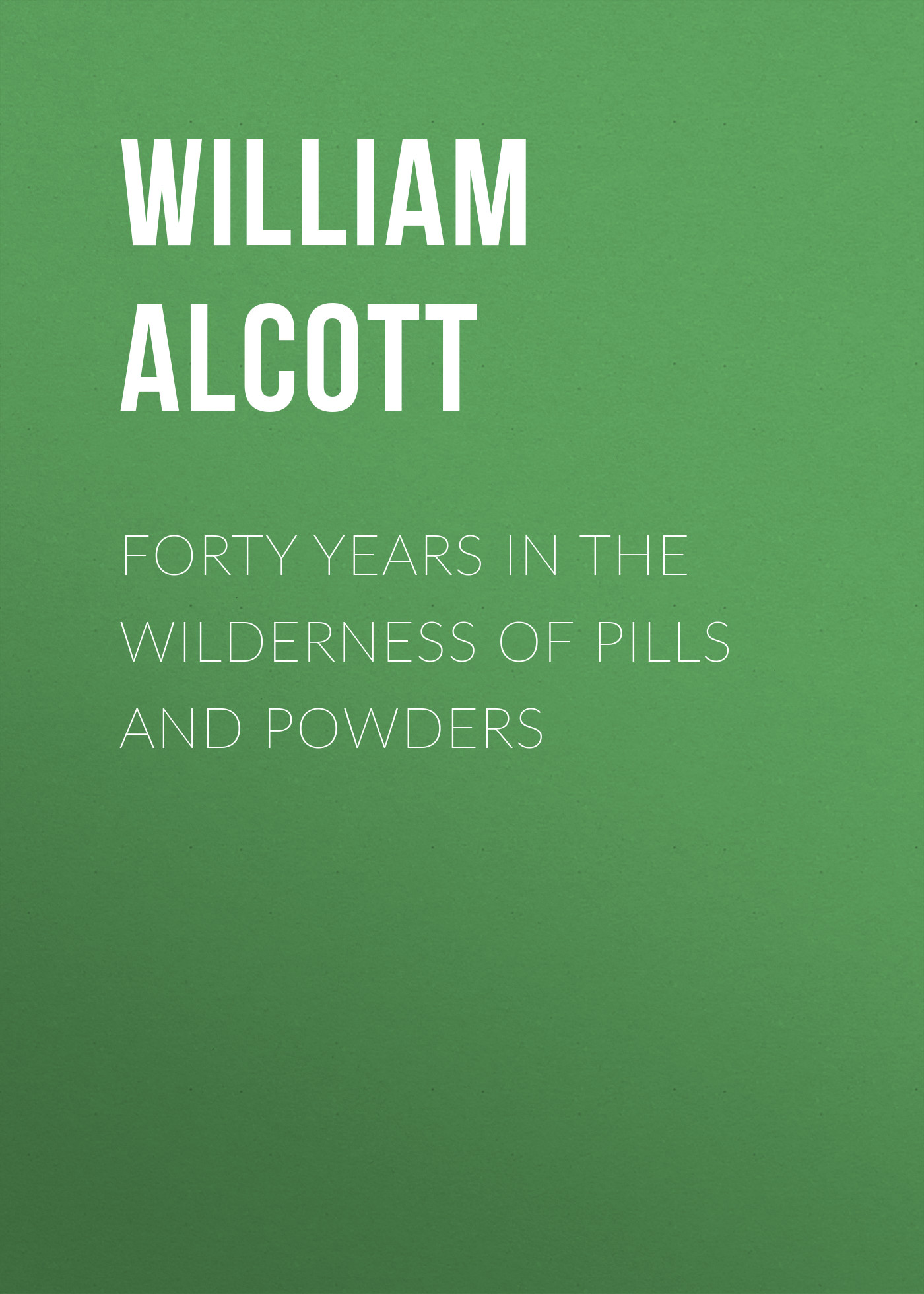 Alcott William Andrus Forty Years in the Wilderness of Pills and Powders alcott william andrus the young mother management of children in regard to health