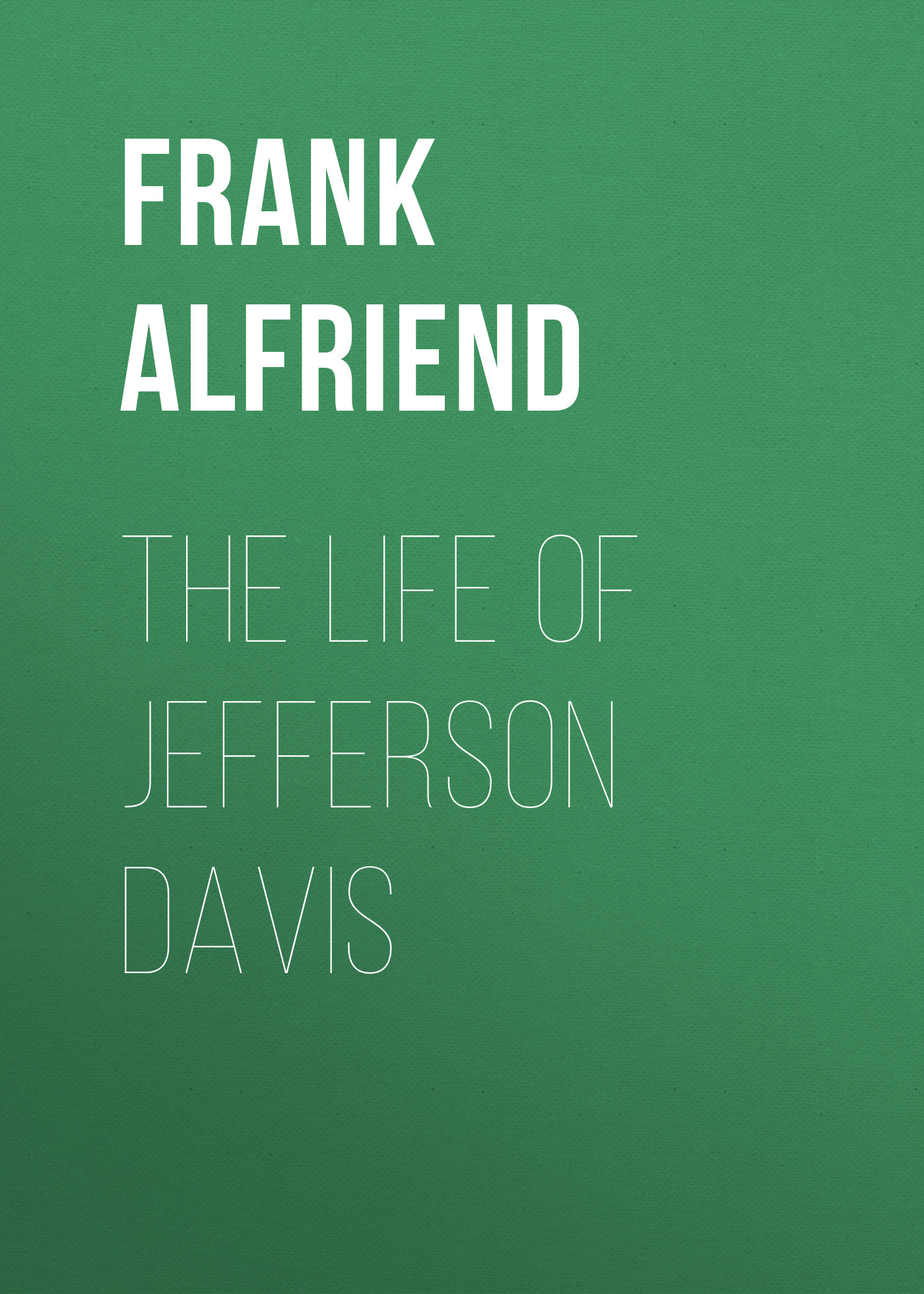 Alfriend Frank Heath The Life of Jefferson Davis