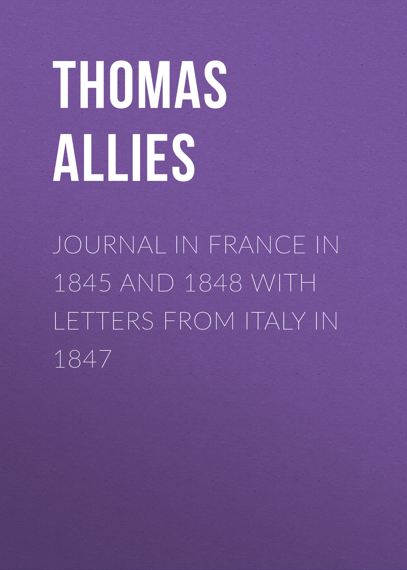 Allies Thomas William Journal in France in 1845 and 1848 with Letters from Italy in 1847 thomas merton in alaska