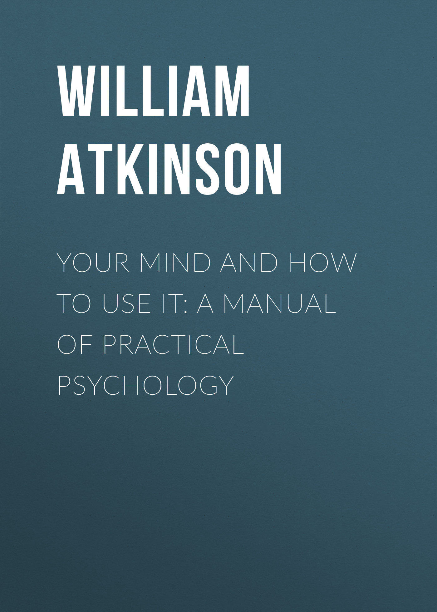 Atkinson William Walker Your Mind and How to Use It: A Manual of Practical Psychology william walker atkinson telepathy its theory facts and proof