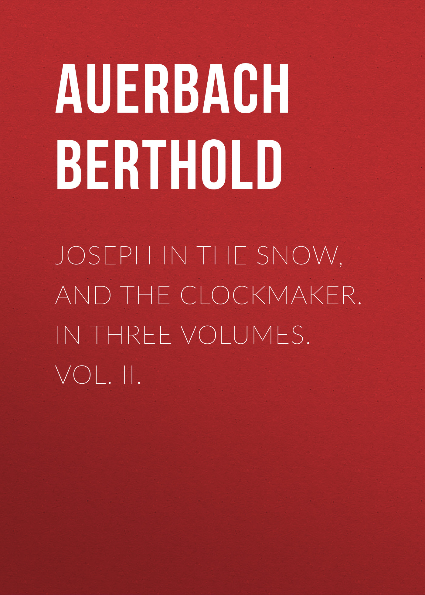 Auerbach Berthold Joseph in the Snow, and The Clockmaker. In Three Volumes. Vol. II. auerbach berthold landolin