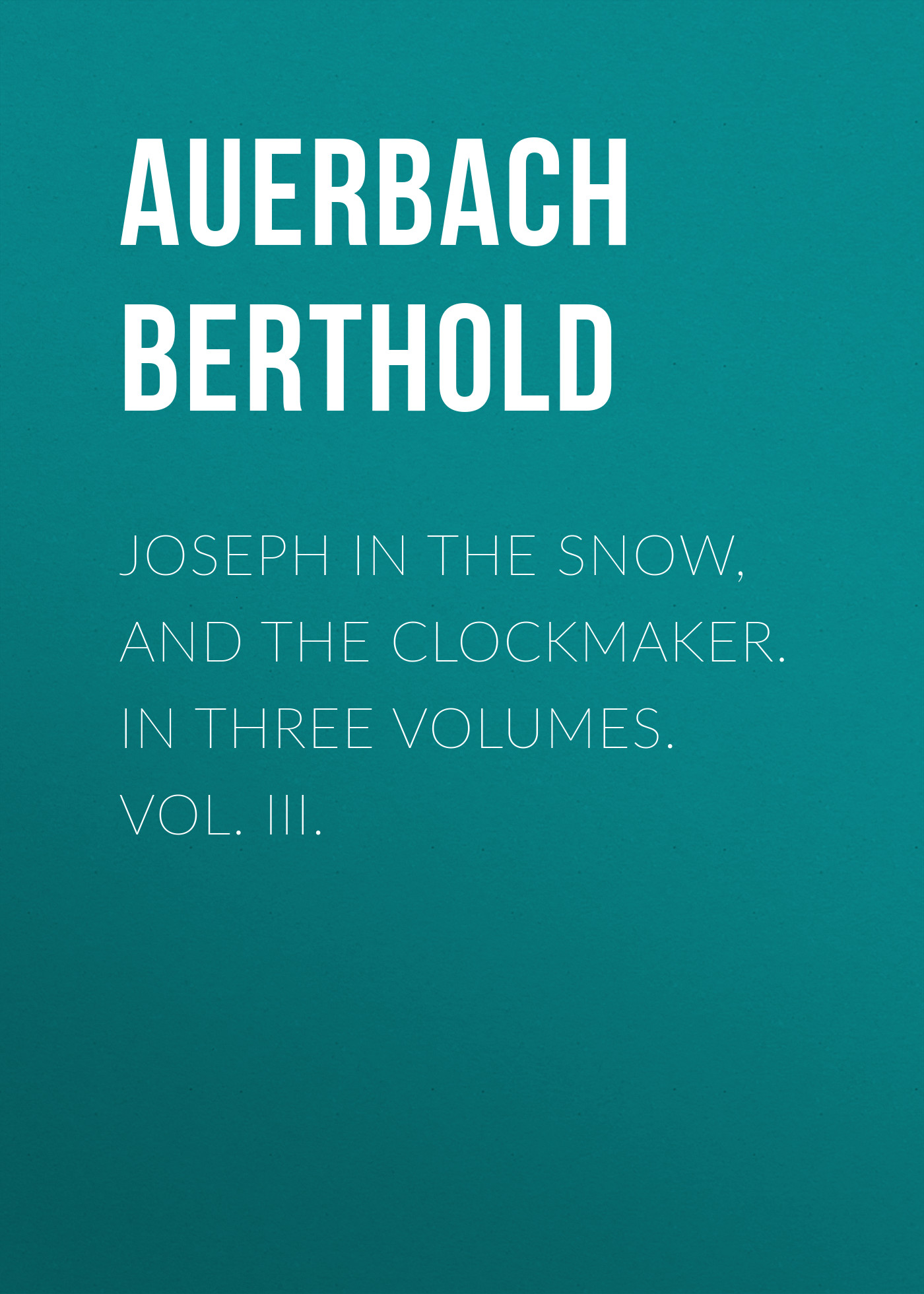 Auerbach Berthold Joseph in the Snow, and The Clockmaker. In Three Volumes. Vol. III. auerbach berthold landolin