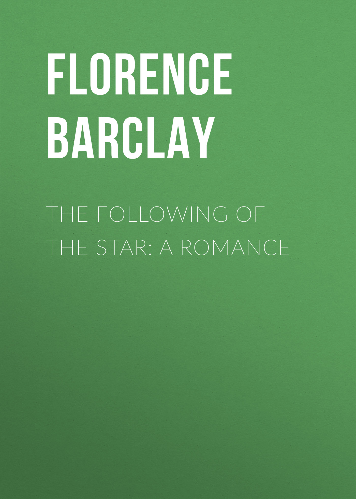 Barclay Florence Louisa The Following of the Star: A Romance louisa lelias greene the babe i the mill and zanina the flower girl of florence