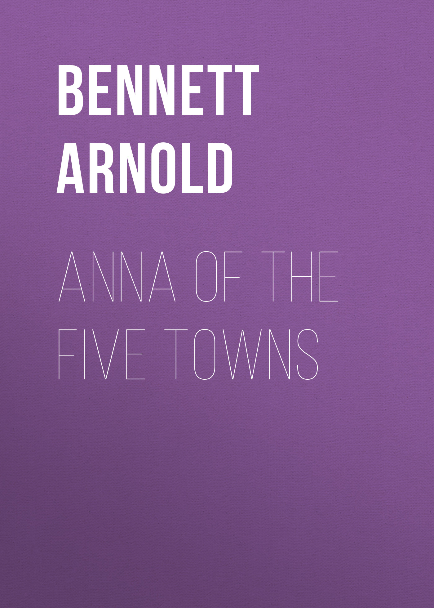 Bennett Arnold Anna of the Five Towns kummer frederic arnold the ivory snuff box