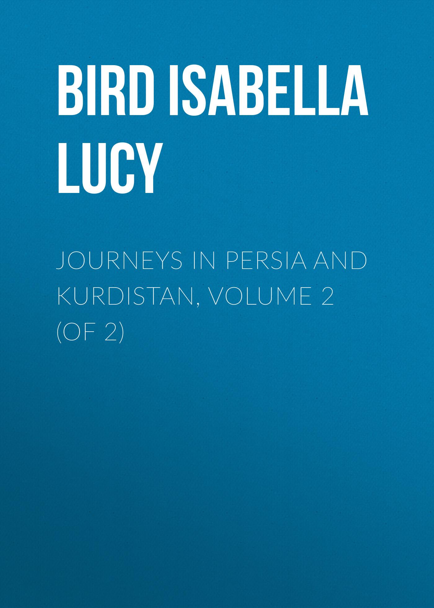 Bird Isabella Lucy Journeys in Persia and Kurdistan, Volume 2 (of 2)