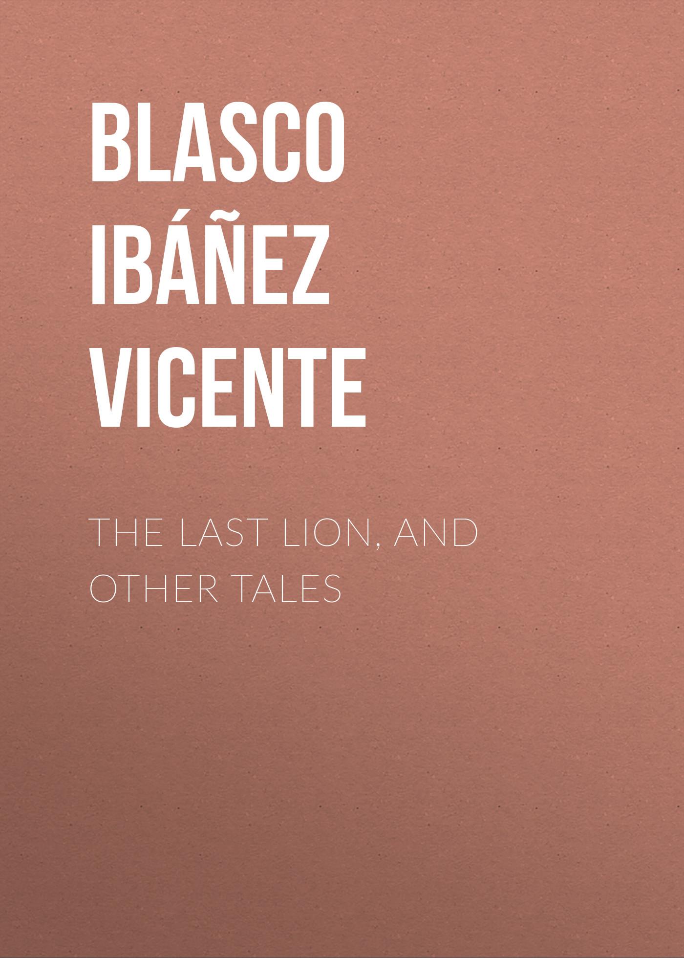 Blasco Ibáñez Vicente The Last Lion, and Other Tales blasco ibáñez vicente the four horsemen of the apocalypse