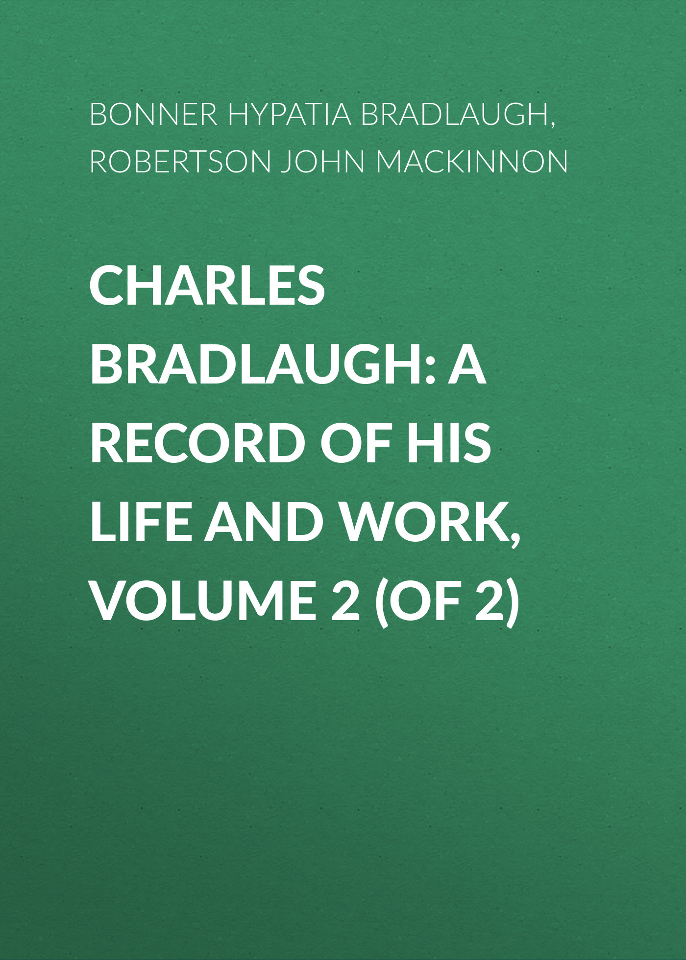 Bonner Hypatia Bradlaugh Charles Bradlaugh: a Record of His Life and Work, Volume 2 (of 2) cd iron maiden a matter of life and death