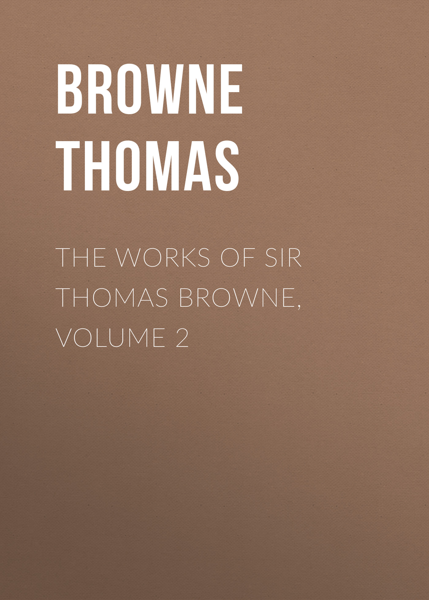 Browne Thomas The Works of Sir Thomas Browne, Volume 2 thomas paine the political works of thomas paine secretary for foreign affairs to the congress of the united