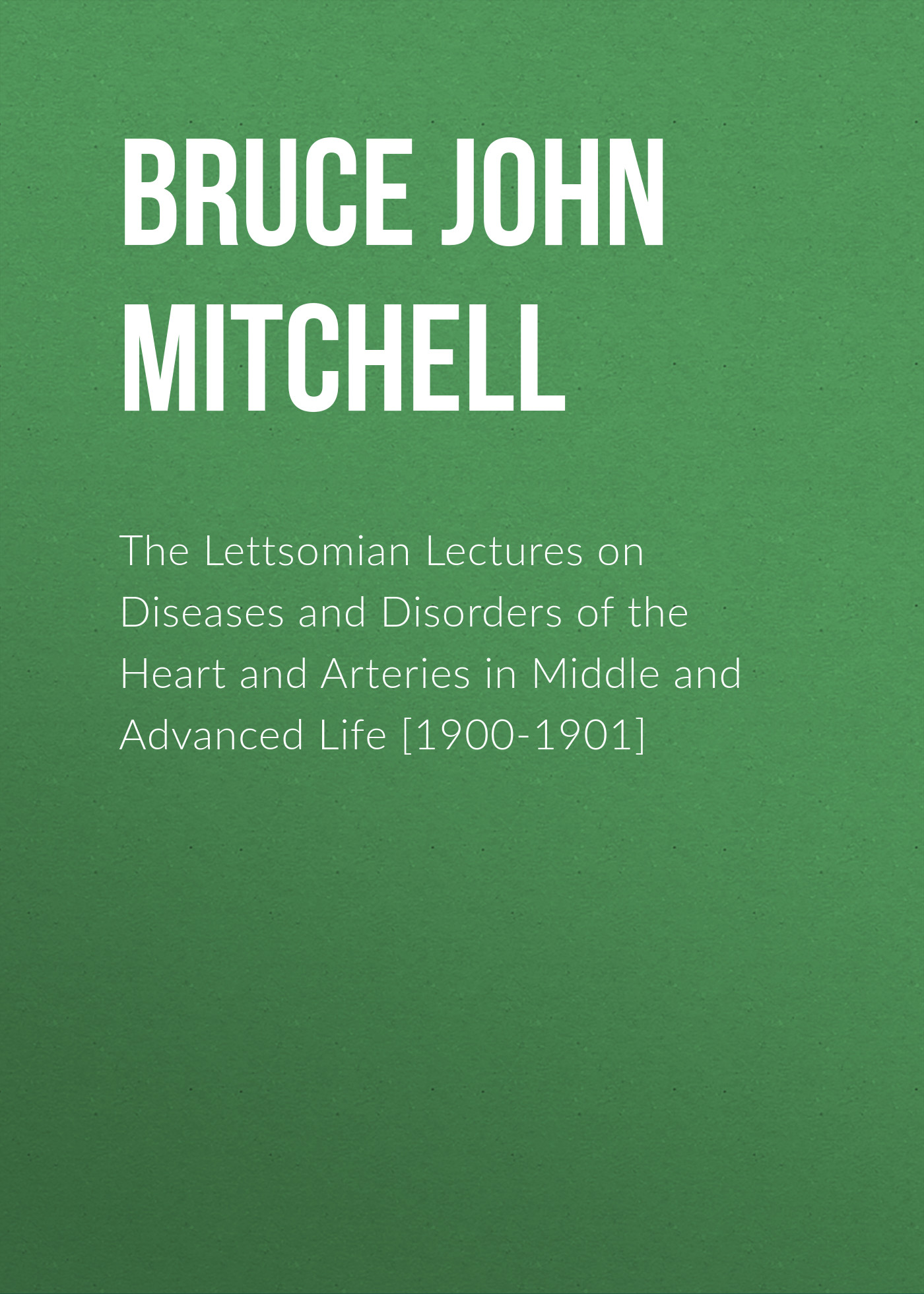 Bruce John Mitchell The Lettsomian Lectures on Diseases and Disorders of the Heart and Arteries in Middle and Advanced Life [1900-1901] jane morris abc of eating disorders