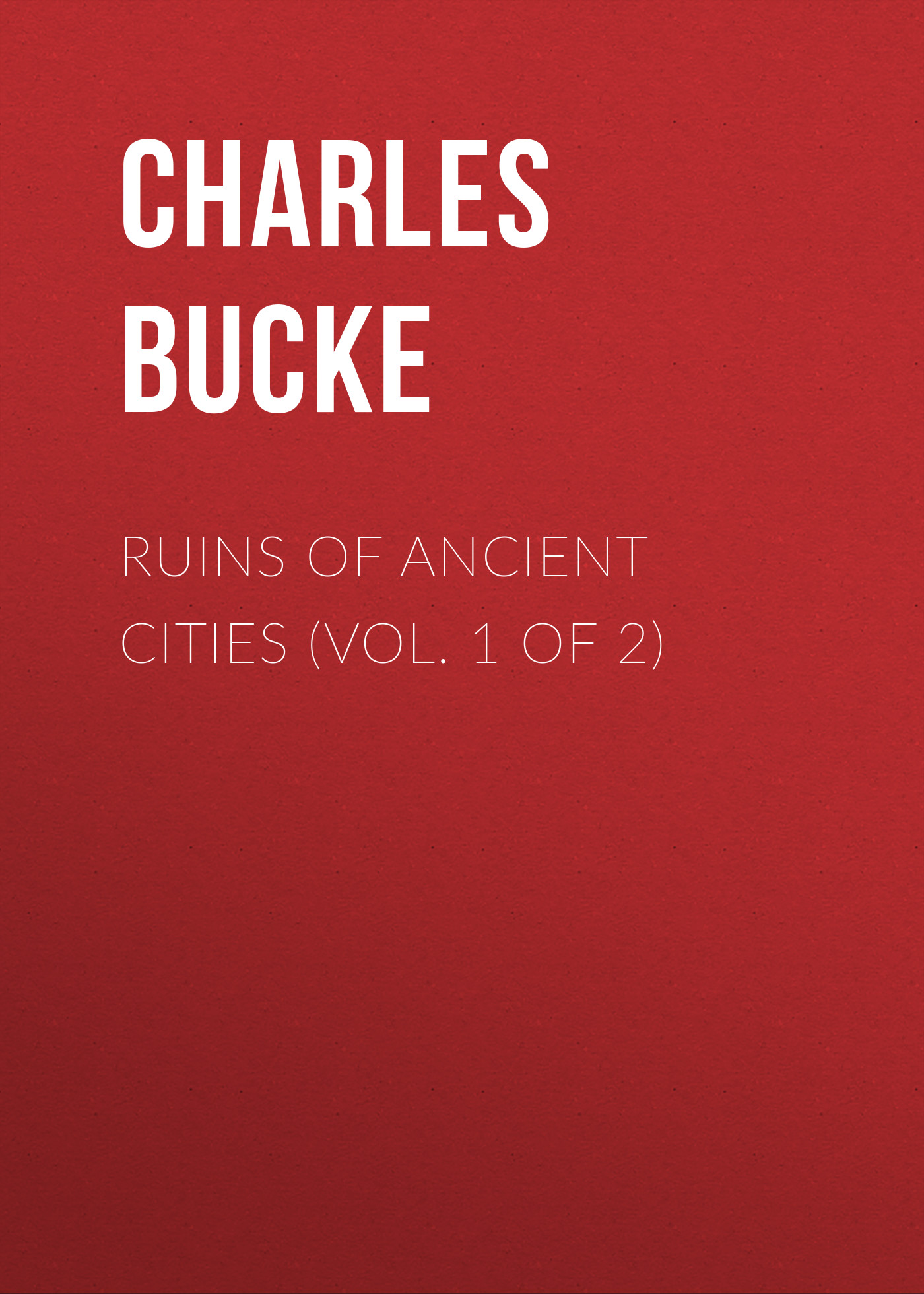 Bucke Charles Ruins of Ancient Cities (Vol. 1 of 2) bucke charles ruins of ancient cities vol 1 of 2