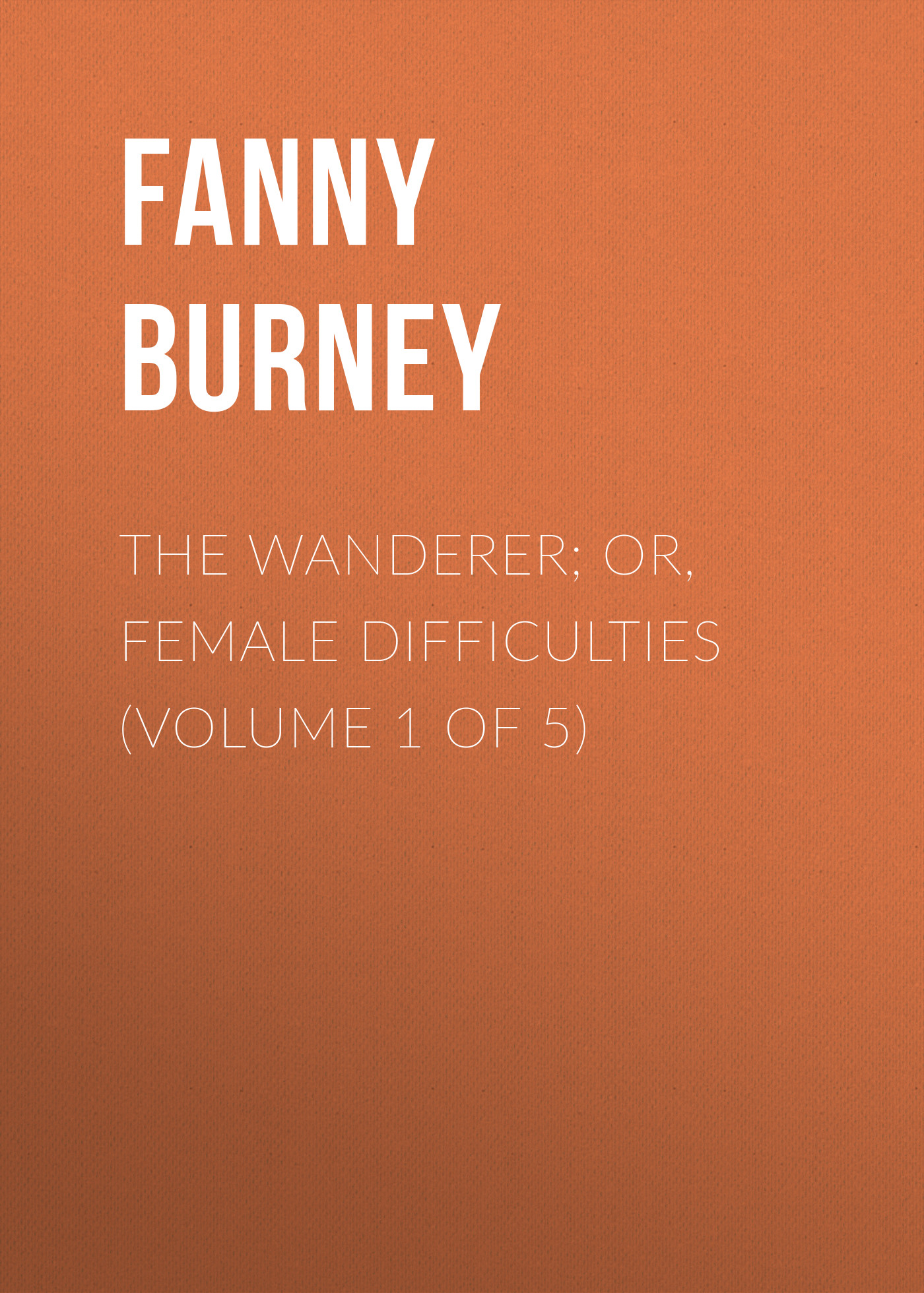 Burney Fanny The Wanderer; or, Female Difficulties (Volume 1 of 5) empowered volume 5