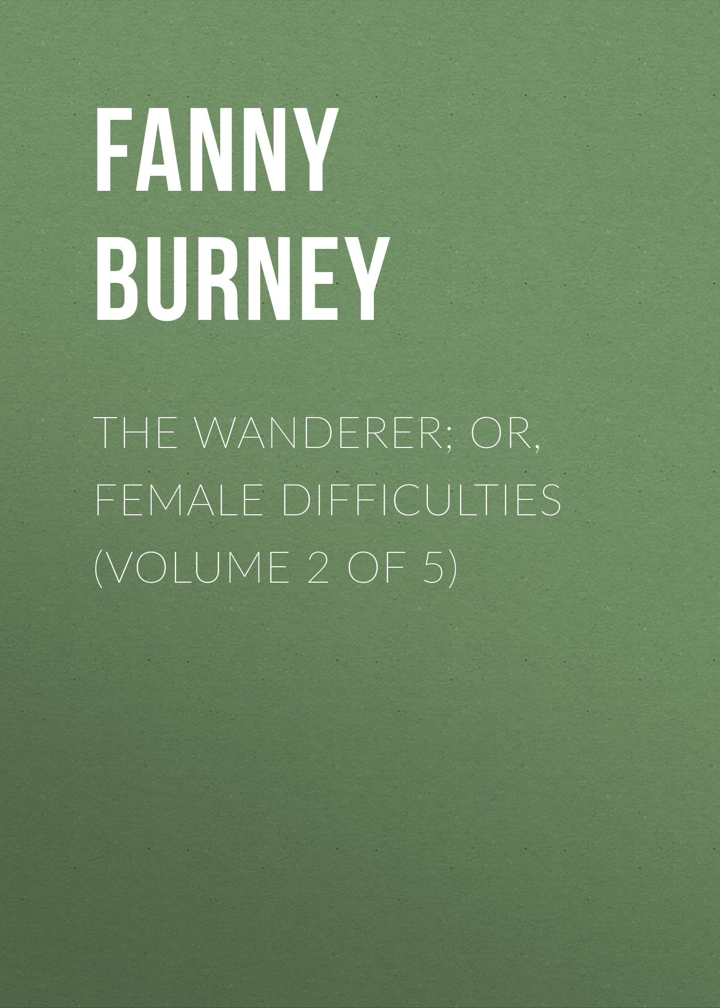 Burney Fanny The Wanderer; or, Female Difficulties (Volume 2 of 5) burney fanny the wanderer or female difficulties volume 5 of 5