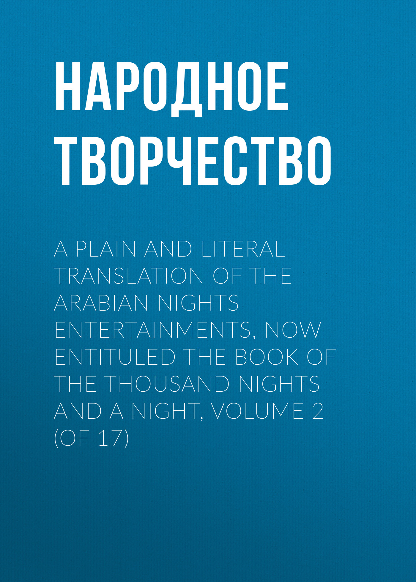Народное творчество A plain and literal translation of the Arabian nights entertainments, now entituled The Book of the Thousand Nights and a Night, Volume 2 (of 17)