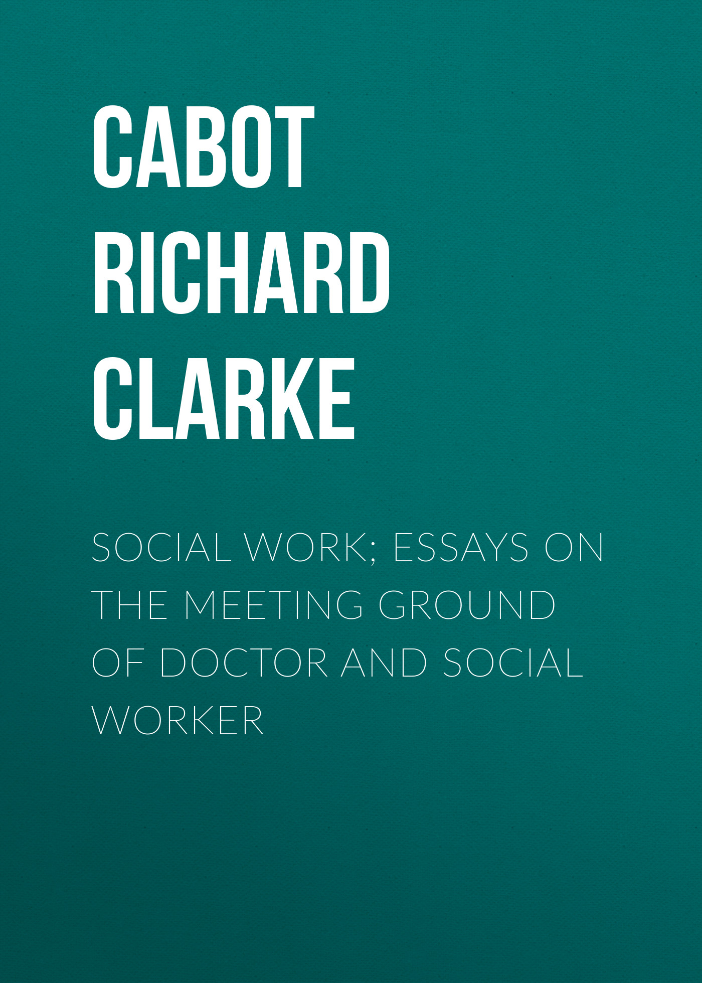 Cabot Richard Clarke Social Work; Essays on the Meeting Ground of Doctor and Social Worker