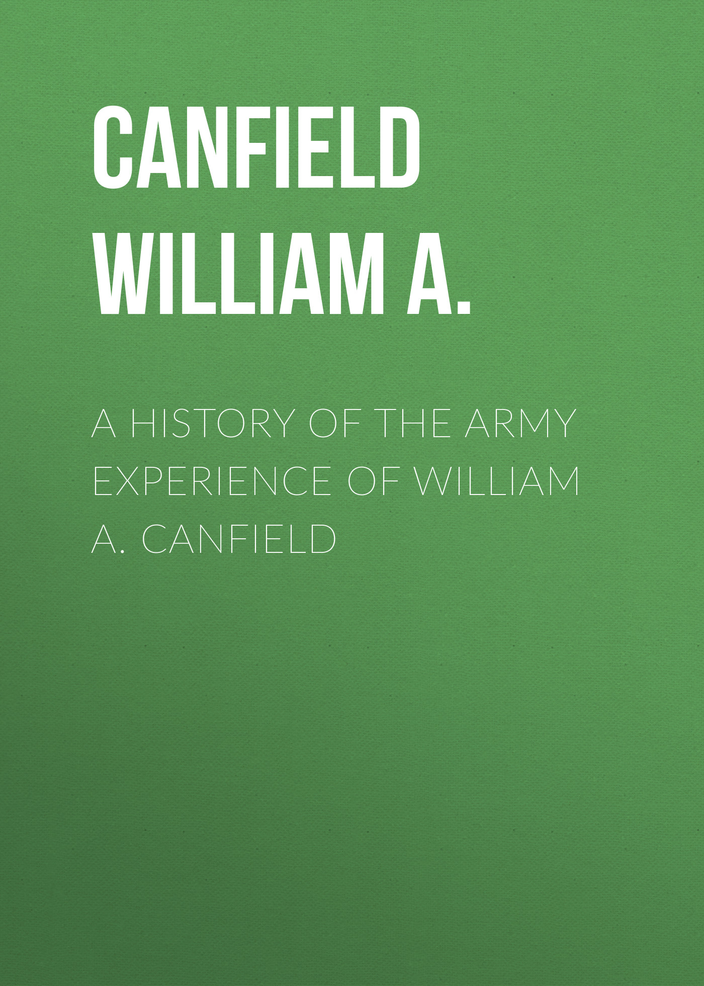 Canfield William A. A History of the Army Experience of William A. Canfield merle a reinikka a history of the orchid