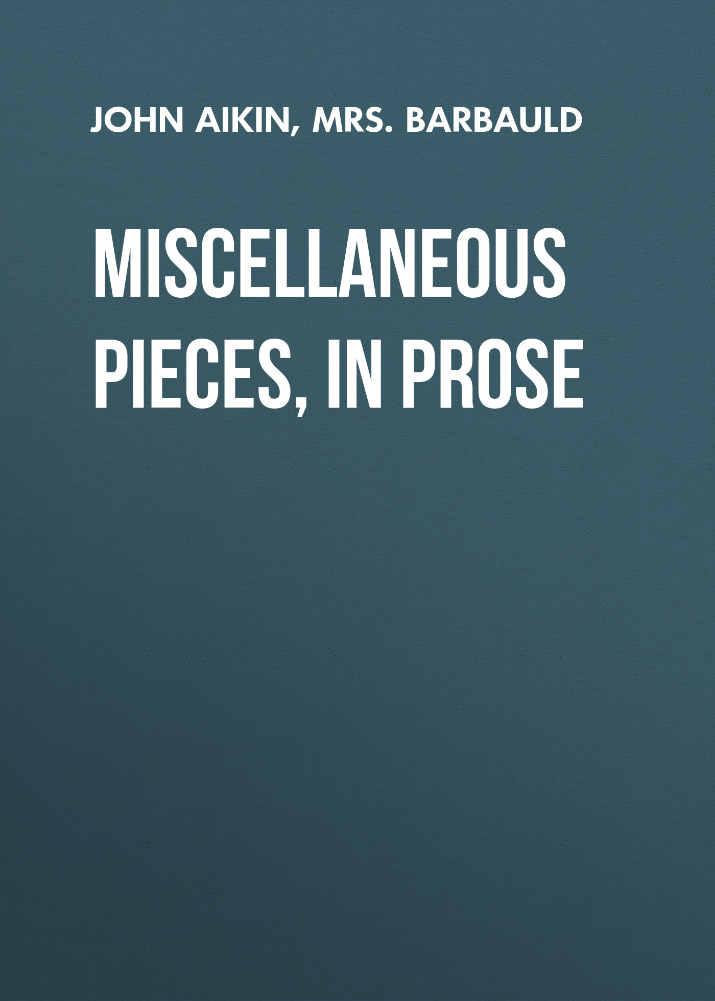 John Aikin Miscellaneous Pieces, in Prose