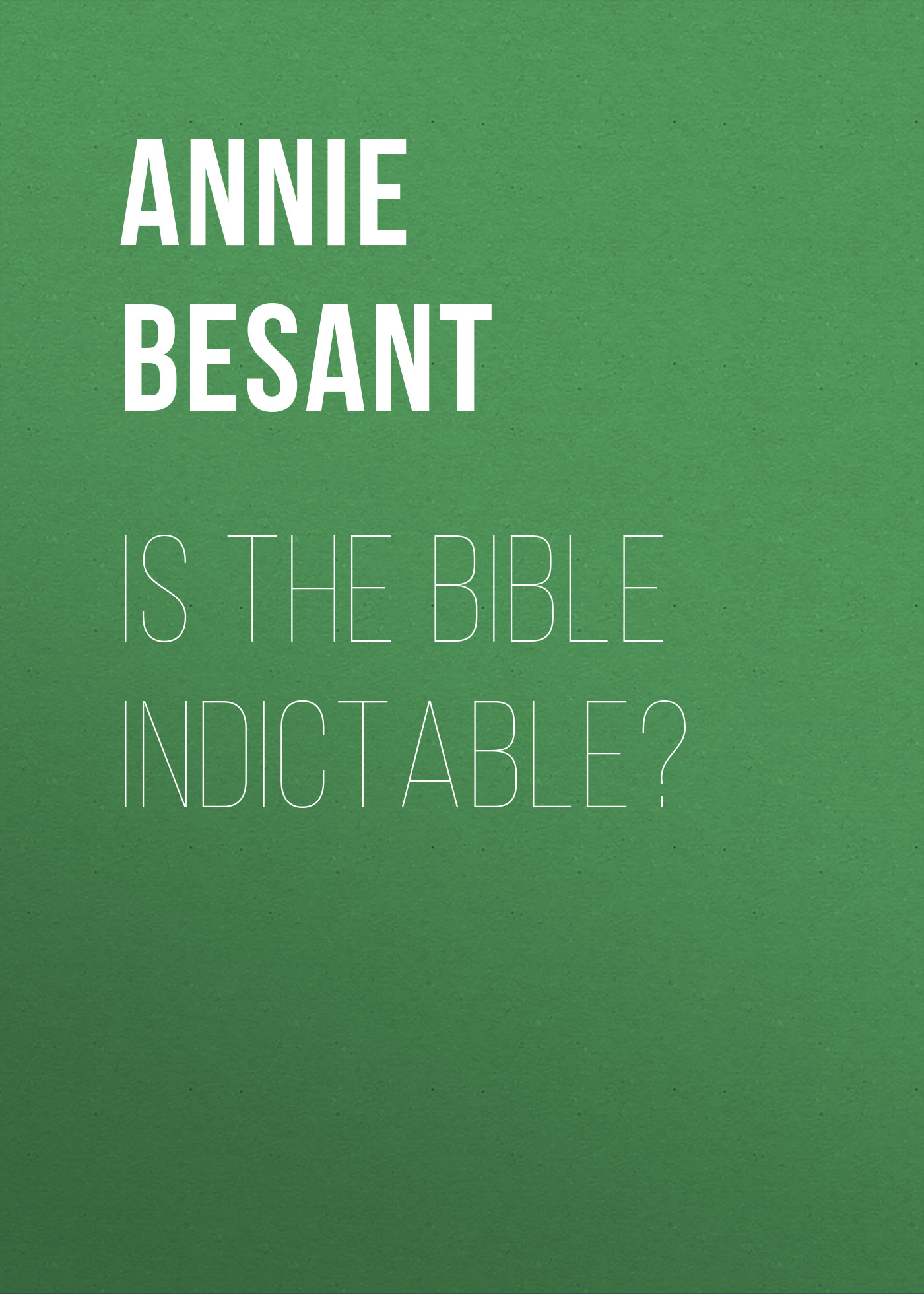 Annie Besant Is the Bible Indictable?