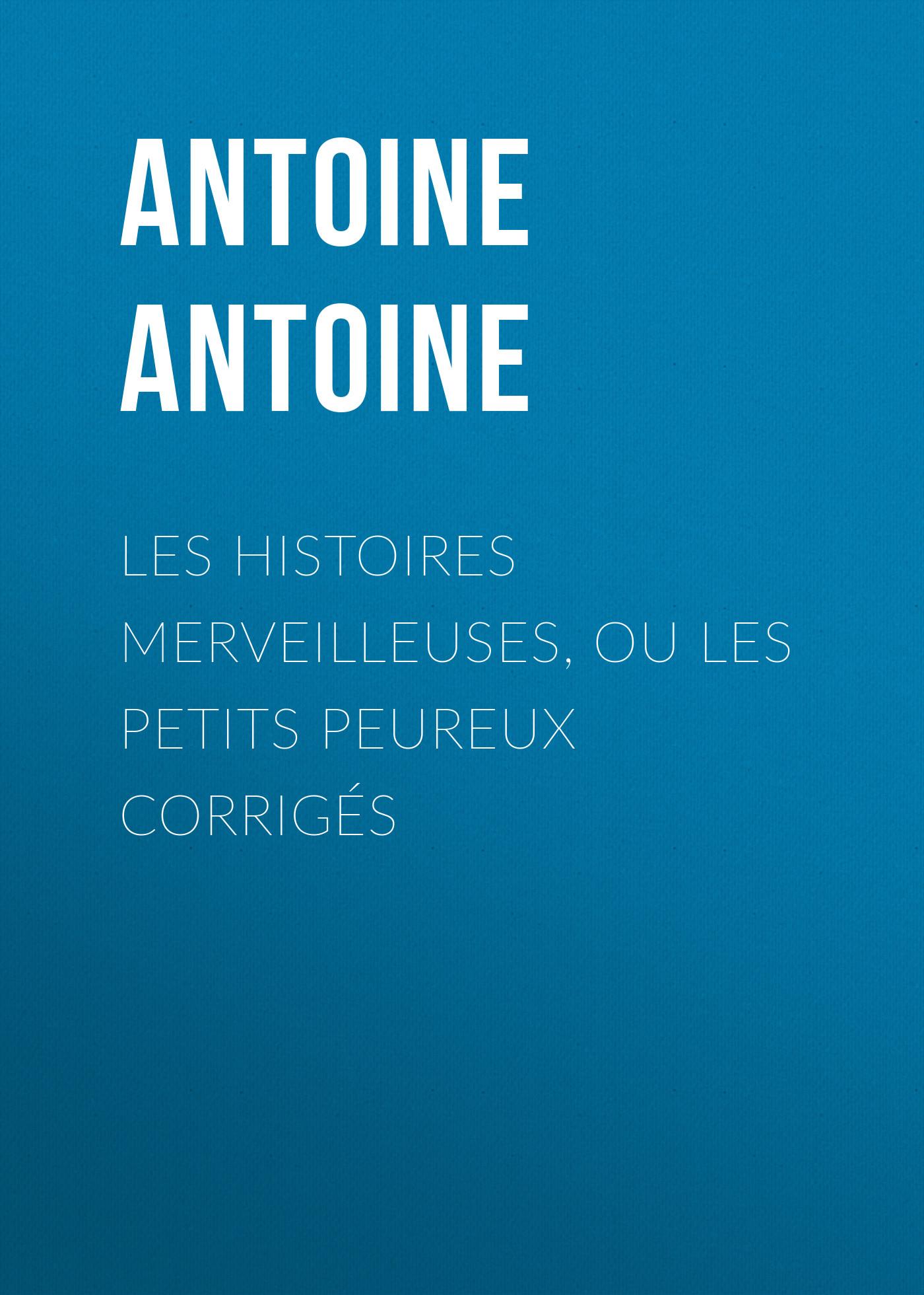Antoine Antoine Les Histoires merveilleuses, ou les Petits Peureux corrigés eric antoine toulouse
