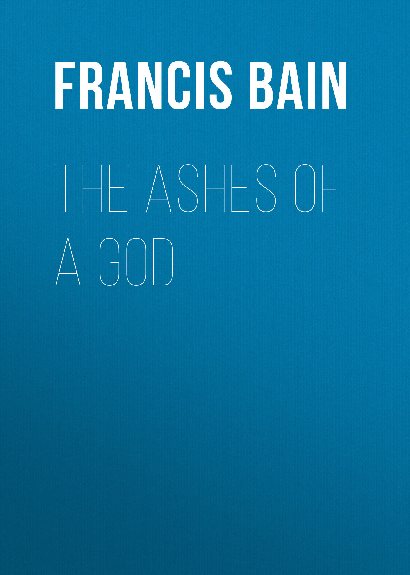 Bain Francis William The Ashes of a God