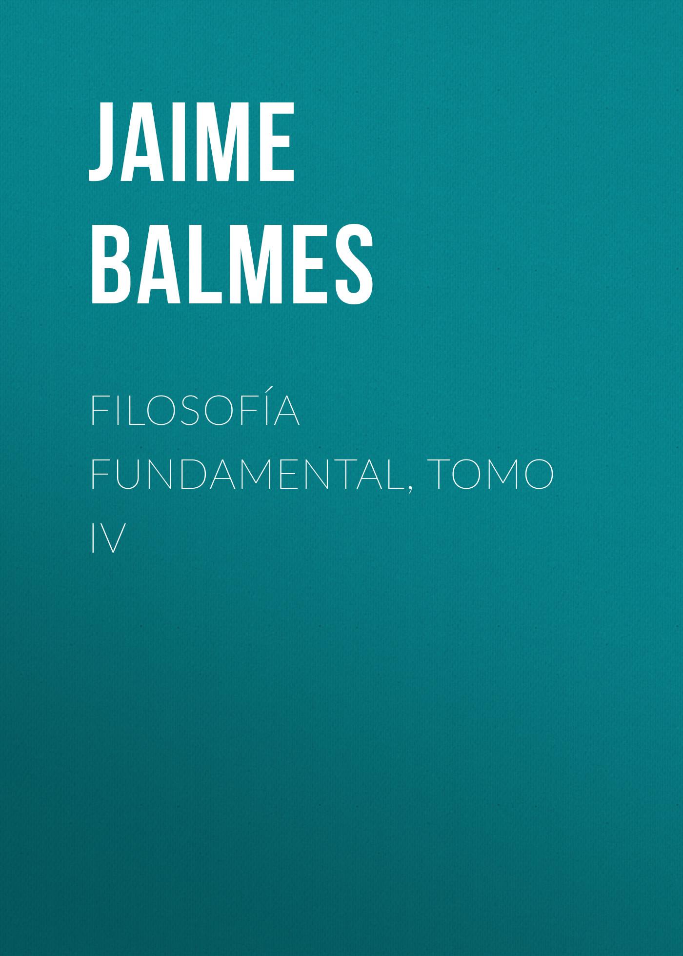 Balmes Jaime Luciano Filosofía Fundamental, Tomo IV balmes jaime luciano filosofía fundamental tomo iv