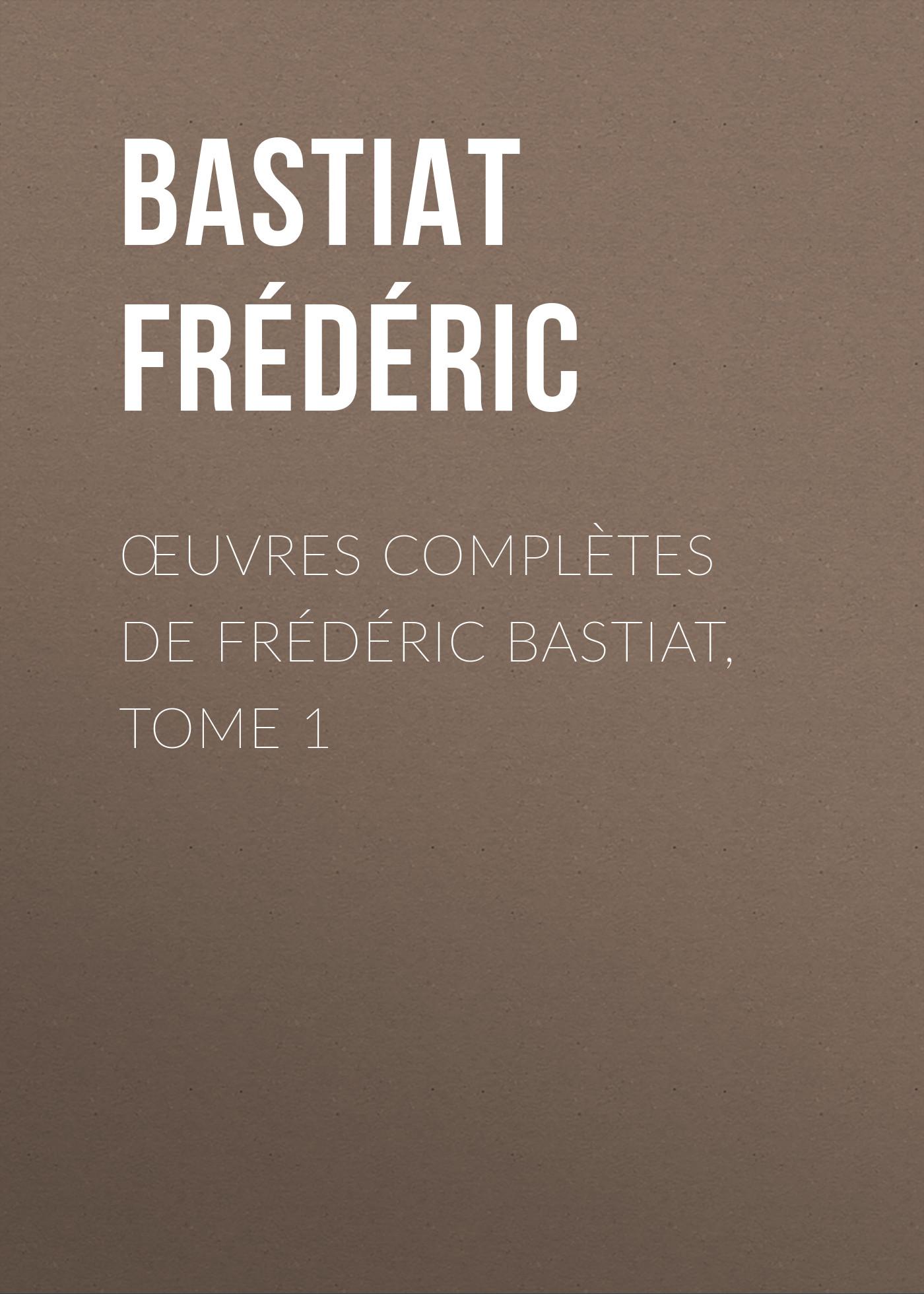 Bastiat Frédéric Œuvres Complètes de Frédéric Bastiat, tome 1