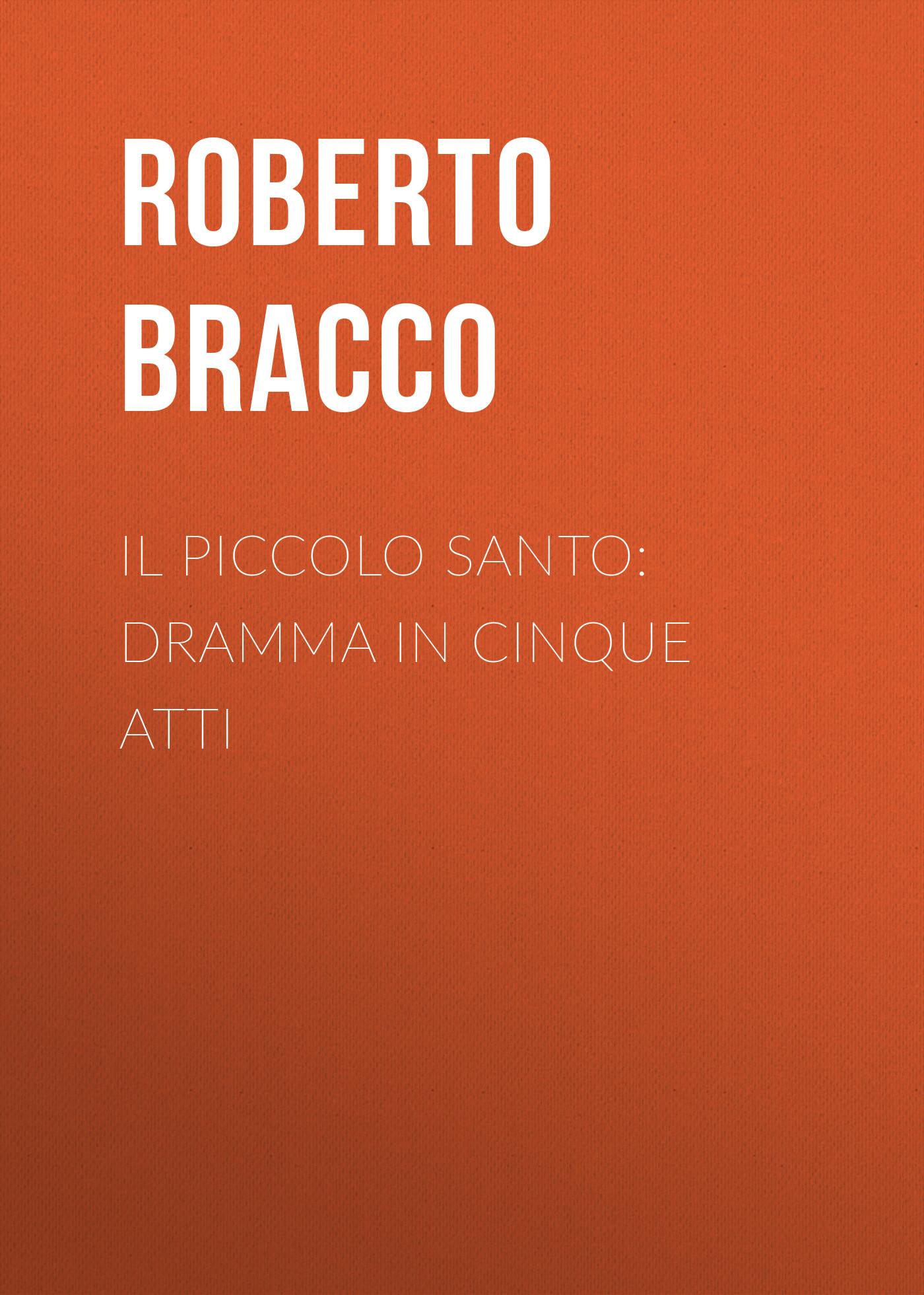 Bracco Roberto Il piccolo santo: Dramma in cinque atti bracco roberto nellina dramma in tre atti