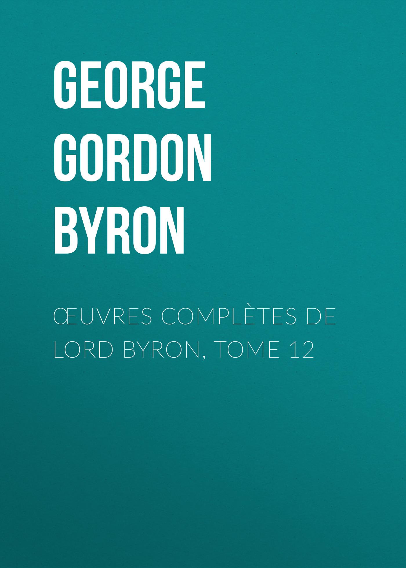 Джордж Гордон Байрон Œuvres complètes de lord Byron, Tome 12 thomas medwin conversations of lord byron