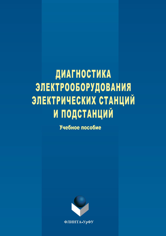 Степан Александрович Дмитриев Диагностика электрооборудования электрических станций и подстанций электрооборудование электрических сетей станций и подстанций учебное пособие
