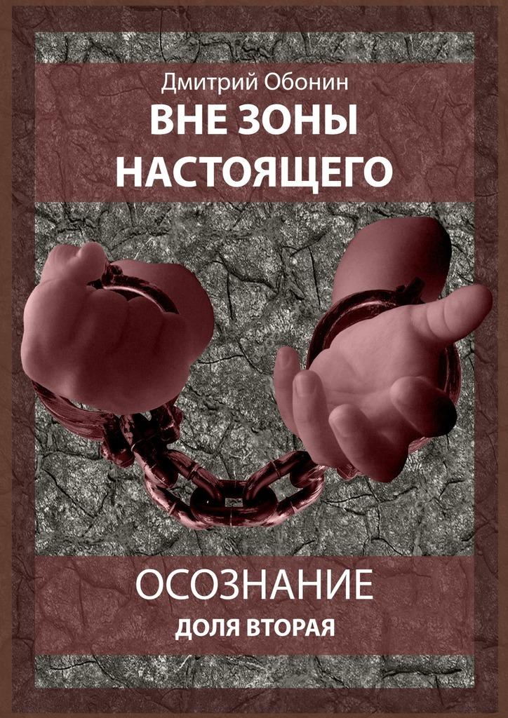 Дмитрий Сергеевич Обонин Вне зоны настоящего. Осознание. Доля вторая недорого