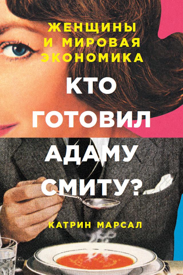 Катрин Марсал Кто готовил Адаму Смиту? Женщины и мировая экономика