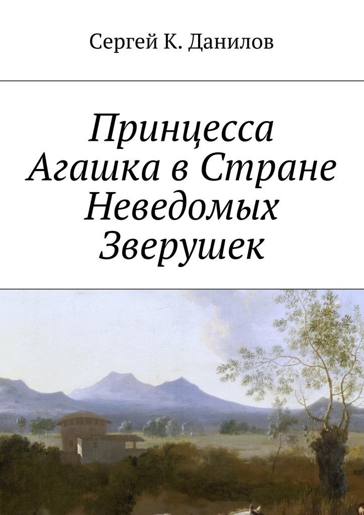 Сергей К. Данилов Принцесса Агашка вСтране Неведомых Зверушек