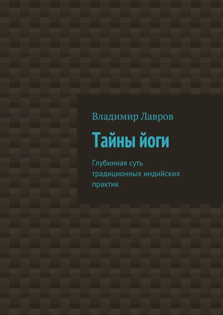 Владимир Сергеевич Лавров Тайныйоги. Глубинная суть традиционных индийских практик