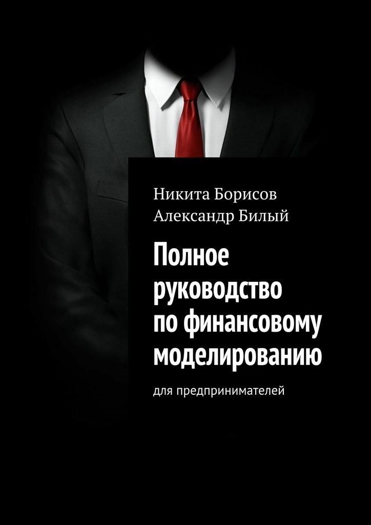 Никита Борисов Полное руководство пофинансовому моделированию. Для предпринимателей