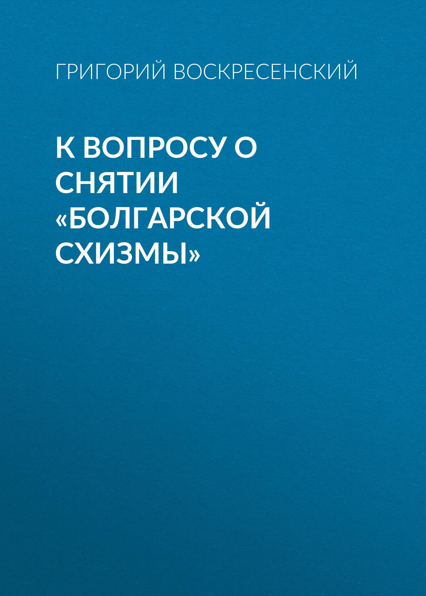 Григорий Воскресенский К вопросу о снятии «болгарской схизмы» цены