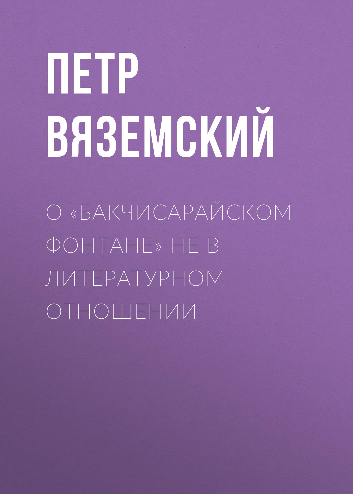 О «Бакчисарайском фонтане» не в литературном отношении – Петр Вяземский