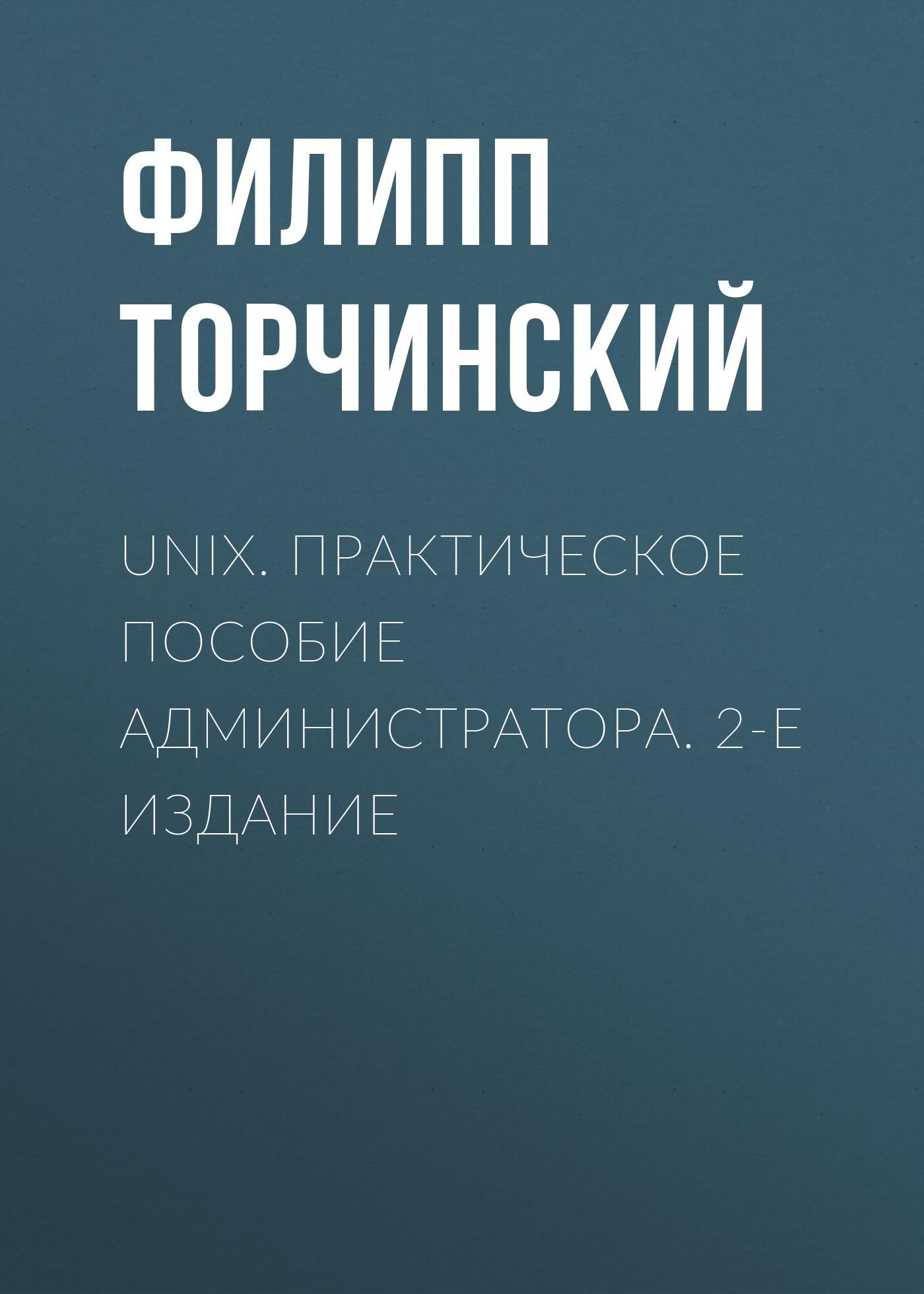 Филипп Торчинский UNIX. Практическое пособие администратора. 2-е издание майк лукидес настройка производительности unix систем 2 е издание