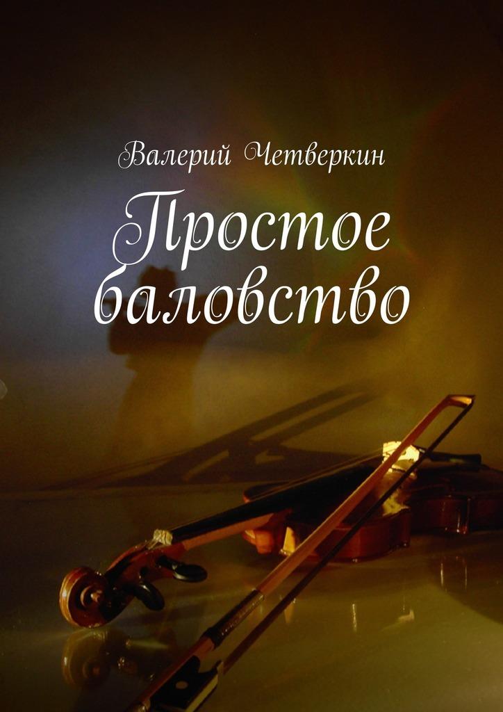 Валерий Четверкин Простое баловство. 2016г.